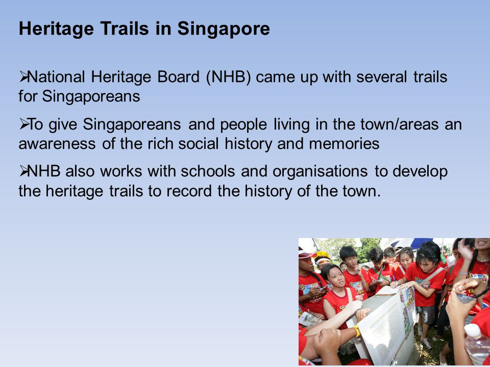 Heritage Trails in Singapore  National Heritage Board (NHB) came up with several trails for Singaporeans  To give Singaporeans and people living in the town/areas an awareness of the rich social history and memories  NHB also works with schools and organisations to develop the heritage trails to record the history of the town.