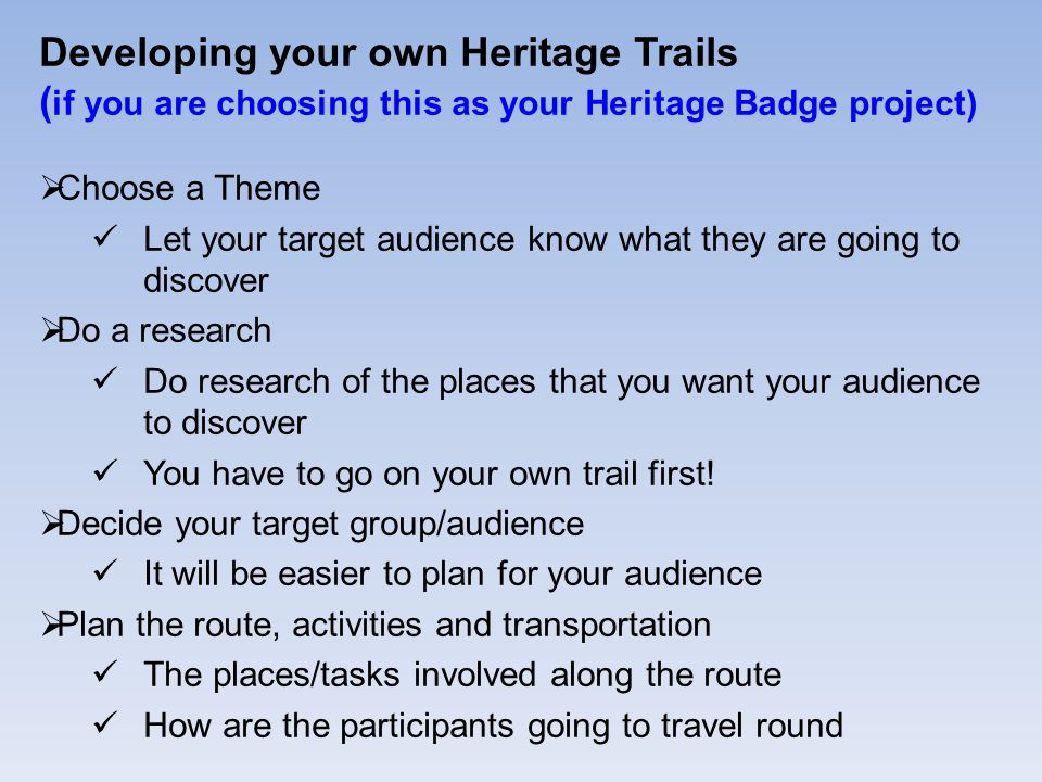 Developing your own Heritage Trails ( if you are choosing this as your Heritage Badge project)  Choose a Theme Let your target audience know what they are going to discover  Do a research Do research of the places that you want your audience to discover You have to go on your own trail first.