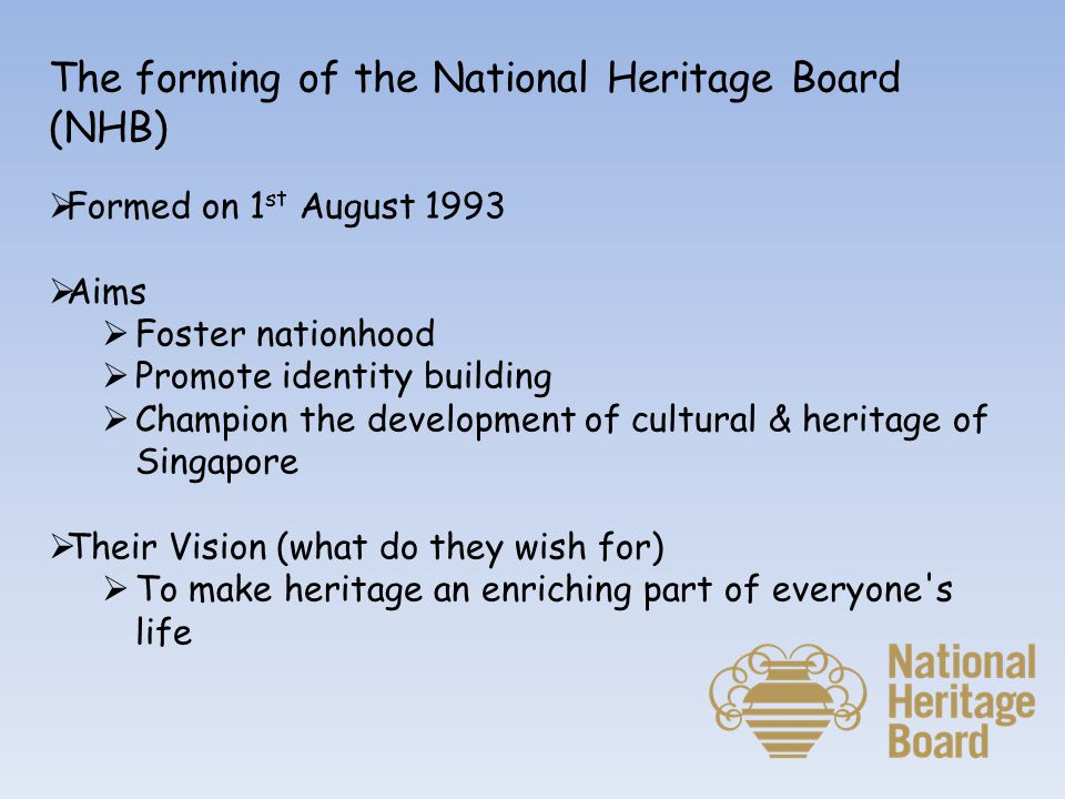 The forming of the National Heritage Board (NHB)  Formed on 1 st August 1993  Aims  Foster nationhood  Promote identity building  Champion the development of cultural & heritage of Singapore  Their Vision (what do they wish for)  To make heritage an enriching part of everyone s life