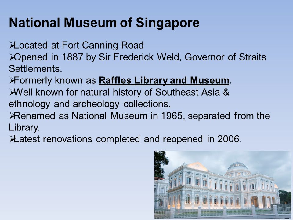 National Museum of Singapore  Located at Fort Canning Road  Opened in 1887 by Sir Frederick Weld, Governor of Straits Settlements.