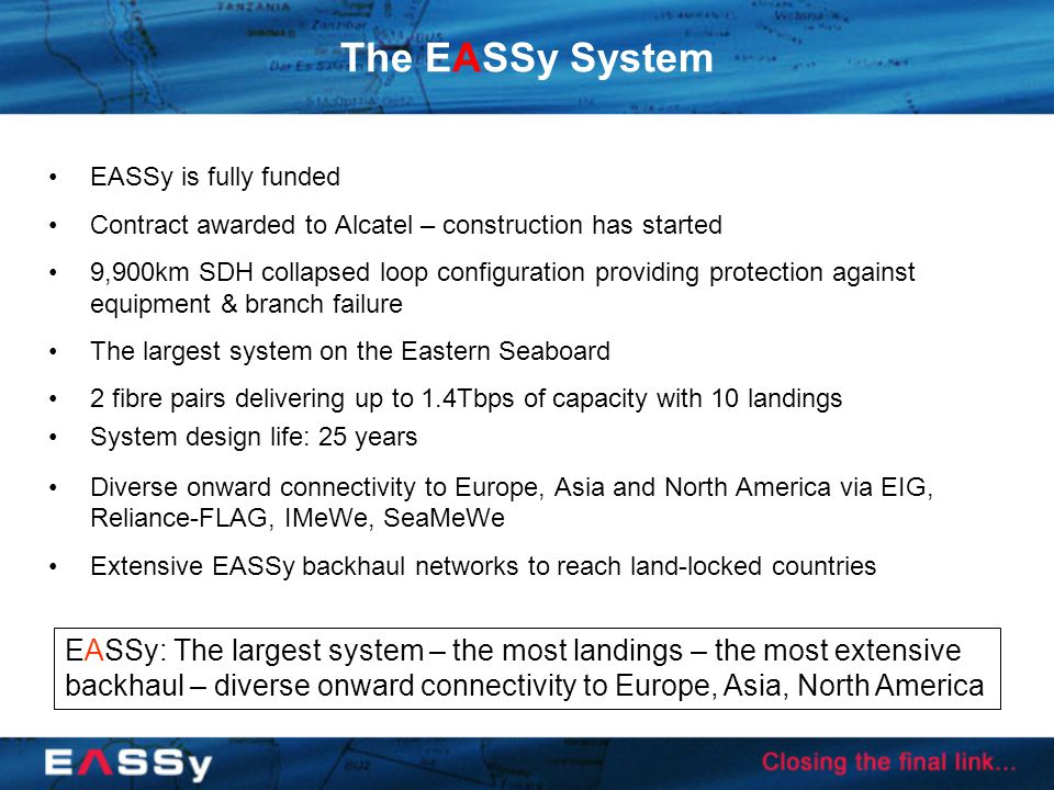 The EASSy System EASSy is fully funded Contract awarded to Alcatel – construction has started 9,900km SDH collapsed loop configuration providing protection against equipment & branch failure The largest system on the Eastern Seaboard 2 fibre pairs delivering up to 1.4Tbps of capacity with 10 landings System design life: 25 years Diverse onward connectivity to Europe, Asia and North America via EIG, Reliance-FLAG, IMeWe, SeaMeWe Extensive EASSy backhaul networks to reach land-locked countries EASSy: The largest system – the most landings – the most extensive backhaul – diverse onward connectivity to Europe, Asia, North America