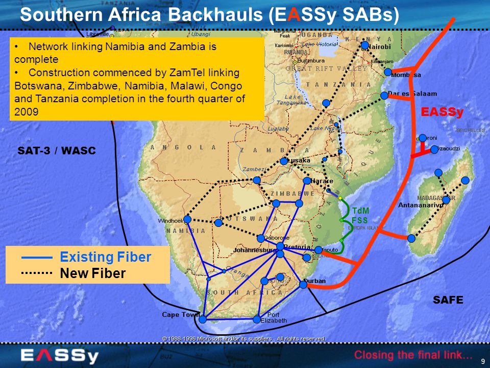 9 SAFE SAT-3 / WASC TdM FSS Southern Africa Backhauls (EASSy SABs) Existing Fiber New Fiber Network linking Namibia and Zambia is complete Construction commenced by ZamTel linking Botswana, Zimbabwe, Namibia, Malawi, Congo and Tanzania completion in the fourth quarter of 2009 EASSy