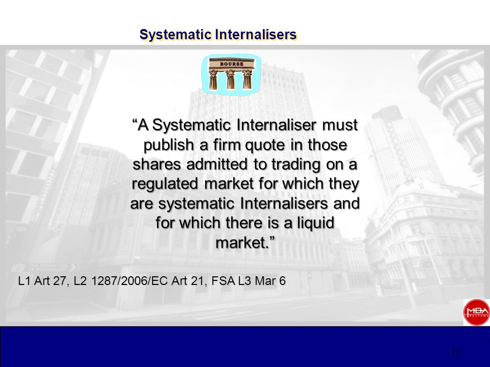 19 Systematic Internalisers L1 Art 27, L2 1287/2006/EC Art 21, FSA L3 Mar 6 A Systematic Internaliser must publish a firm quote in those shares admitted to trading on a regulated market for which they are systematic Internalisers and for which there is a liquid market.