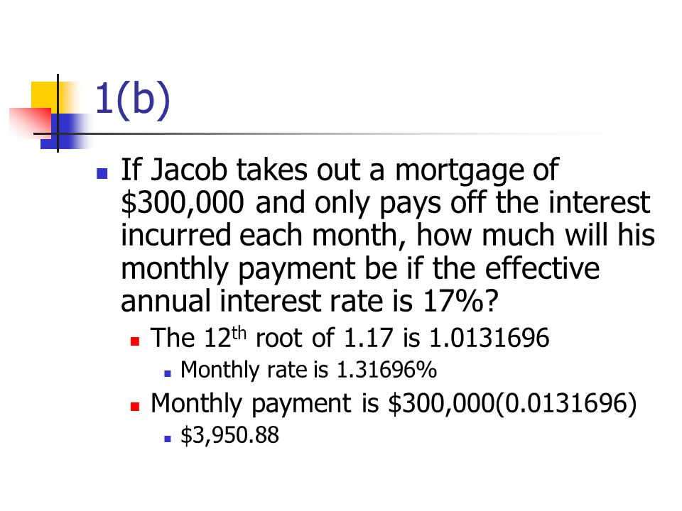 1(b) If Jacob takes out a mortgage of $300,000 and only pays off the interest incurred each month, how much will his monthly payment be if the effective annual interest rate is 17%.