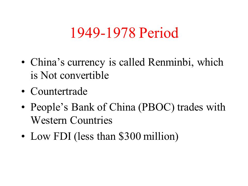 1949-1978 Period China's currency is called Renminbi, which is Not convertible Countertrade People's Bank of China (PBOC) trades with Western Countries Low FDI (less than $300 million)