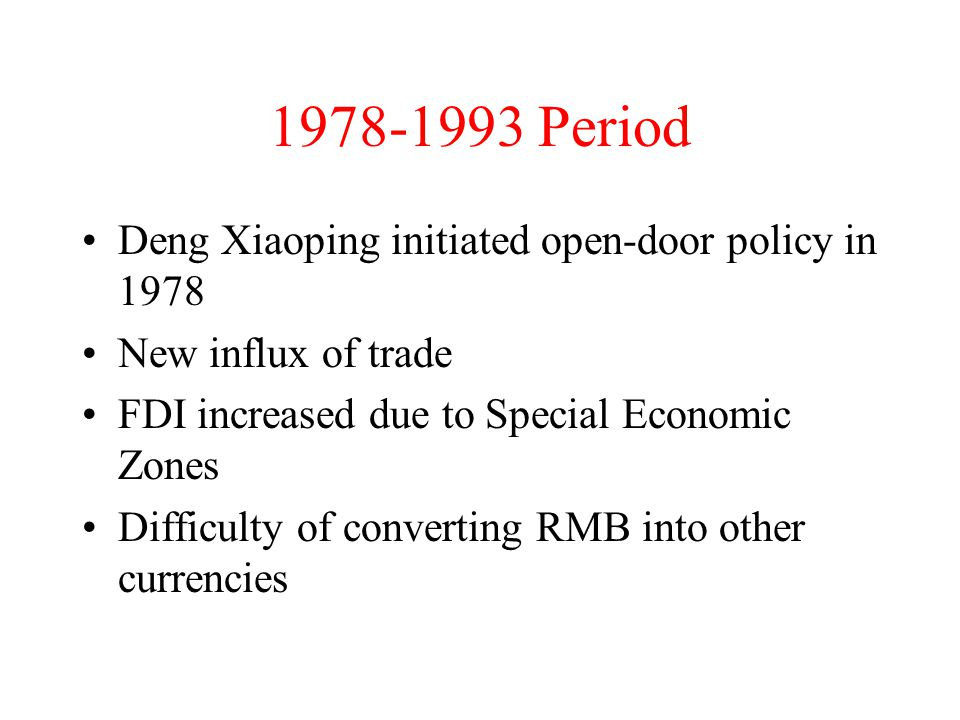 1978-1993 Period Deng Xiaoping initiated open-door policy in 1978 New influx of trade FDI increased due to Special Economic Zones Difficulty of converting RMB into other currencies
