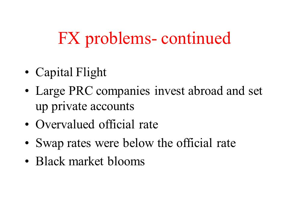FX problems- continued Capital Flight Large PRC companies invest abroad and set up private accounts Overvalued official rate Swap rates were below the official rate Black market blooms