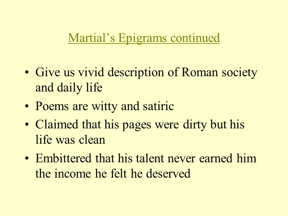 Martial's Epigrams continued Give us vivid description of Roman society and daily life Poems are witty and satiric Claimed that his pages were dirty but his life was clean Embittered that his talent never earned him the income he felt he deserved