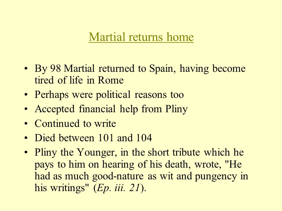 Martial returns home By 98 Martial returned to Spain, having become tired of life in Rome Perhaps were political reasons too Accepted financial help from Pliny Continued to write Died between 101 and 104 Pliny the Younger, in the short tribute which he pays to him on hearing of his death, wrote, He had as much good-nature as wit and pungency in his writings (Ep.