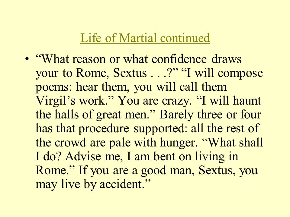 Life of Martial continued What reason or what confidence draws your to Rome, Sextus... I will compose poems: hear them, you will call them Virgil's work. You are crazy.
