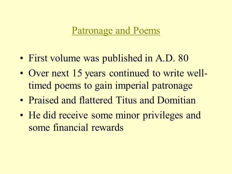 Patronage and Poems First volume was published in A.D. 80 Over next 15 years continued to write well- timed poems to gain imperial patronage Praised a