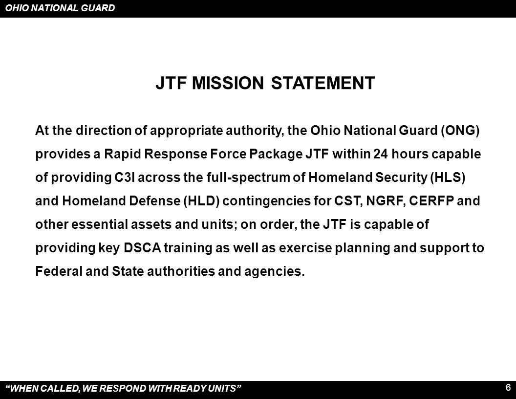 OHIO NATIONAL GUARD WHEN CALLED, WE RESPOND WITH READY UNITS 7  Prior to Notification - ONG liaisons deploy  Prior to Notification - Equipment and personnel pre-positioned (10% call-up)  Notification from OEMA to ONG – proclamation for SAD from Governor  60 to 90 minutes (CBRNE/HAZMAT Event) CST Advance Party prepared to deploy  2 to 3 hours (CBRNE/HAZMAT Event) CST Main Body prepared to deploy  2 to 4 hours JTF 73 Early Entry Team prepared to deploy  3 to 5 hours Additional Liaison Officers deploy and arrive  4 to 6 hours Quick Reaction Force prepared to deploy (125 soldiers)  4 to 6 hours JTF73 Main Body prepared to deploy  4 to 6 hours Assessment Teams prepared to deploy  6 to 8 hours (CBRNE/HAZMAT Event) CERFP prepared to deploy  6 to 9 hours NGRF prepared to deploy (375 soldiers)  8 to 12 hours Units are prepared to deploy (depending on unit size and location) EVENT RAPID RESPONSE - NOTICE