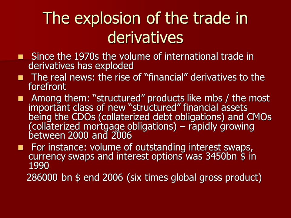 The explosion of the trade in derivatives Since the 1970s the volume of international trade in derivatives has exploded Since the 1970s the volume of international trade in derivatives has exploded The real news: the rise of financial derivatives to the forefront The real news: the rise of financial derivatives to the forefront Among them: structured products like mbs / the most important class of new structured financial assets being the CDOs (collaterized debt obligations) and CMOs (collaterized mortgage obligations) – rapidly growing between 2000 and 2006 Among them: structured products like mbs / the most important class of new structured financial assets being the CDOs (collaterized debt obligations) and CMOs (collaterized mortgage obligations) – rapidly growing between 2000 and 2006 For instance: volume of outstanding interest swaps, currency swaps and interest options was 3450bn $ in 1990 For instance: volume of outstanding interest swaps, currency swaps and interest options was 3450bn $ in 1990 286000 bn $ end 2006 (six times global gross product) 286000 bn $ end 2006 (six times global gross product)