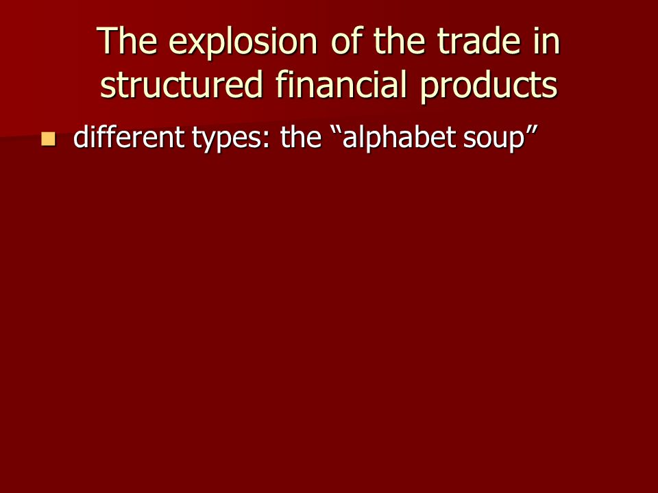 The explosion of the trade in structured financial products different types: the alphabet soup different types: the alphabet soup