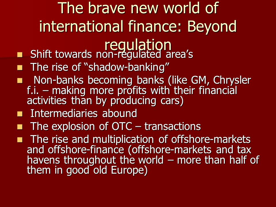 The brave new world of international finance: Beyond regulation Shift towards non-regulated area's Shift towards non-regulated area's The rise of shadow-banking The rise of shadow-banking Non-banks becoming banks (like GM, Chrysler f.i.