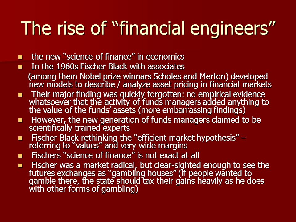 The rise of financial engineers the new science of finance in economics the new science of finance in economics In the 1960s Fischer Black with associates In the 1960s Fischer Black with associates (among them Nobel prize winnars Scholes and Merton) developed new models to describe / analyze asset pricing in financial markets (among them Nobel prize winnars Scholes and Merton) developed new models to describe / analyze asset pricing in financial markets Their major finding was quickly forgotten: no empirical evidence whatsoever that the activity of funds managers added anything to the value of the funds' assets (more embarrassing findings) Their major finding was quickly forgotten: no empirical evidence whatsoever that the activity of funds managers added anything to the value of the funds' assets (more embarrassing findings) However, the new generation of funds managers claimed to be scientifically trained experts However, the new generation of funds managers claimed to be scientifically trained experts Fischer Black rethinking the efficient market hypothesis – referring to values and very wide margins Fischer Black rethinking the efficient market hypothesis – referring to values and very wide margins Fischers science of finance is not exact at all Fischers science of finance is not exact at all Fischer was a market radical, but clear-sighted enough to see the futures exchanges as gambling houses (if people wanted to gamble there, the state should tax their gains heavily as he does with other forms of gambling) Fischer was a market radical, but clear-sighted enough to see the futures exchanges as gambling houses (if people wanted to gamble there, the state should tax their gains heavily as he does with other forms of gambling)