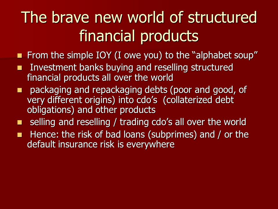 The brave new world of structured financial products From the simple IOY (I owe you) to the alphabet soup From the simple IOY (I owe you) to the alphabet soup Investment banks buying and reselling structured financial products all over the world Investment banks buying and reselling structured financial products all over the world packaging and repackaging debts (poor and good, of very different origins) into cdo's (collaterized debt obligations) and other products packaging and repackaging debts (poor and good, of very different origins) into cdo's (collaterized debt obligations) and other products selling and reselling / trading cdo's all over the world selling and reselling / trading cdo's all over the world Hence: the risk of bad loans (subprimes) and / or the default insurance risk is everywhere Hence: the risk of bad loans (subprimes) and / or the default insurance risk is everywhere