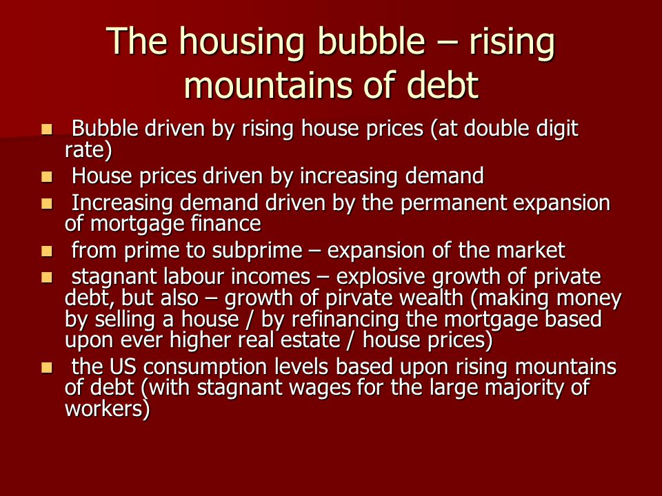 The housing bubble – rising mountains of debt Bubble driven by rising house prices (at double digit rate) Bubble driven by rising house prices (at double digit rate) House prices driven by increasing demand House prices driven by increasing demand Increasing demand driven by the permanent expansion of mortgage finance Increasing demand driven by the permanent expansion of mortgage finance from prime to subprime – expansion of the market from prime to subprime – expansion of the market stagnant labour incomes – explosive growth of private debt, but also – growth of pirvate wealth (making money by selling a house / by refinancing the mortgage based upon ever higher real estate / house prices) stagnant labour incomes – explosive growth of private debt, but also – growth of pirvate wealth (making money by selling a house / by refinancing the mortgage based upon ever higher real estate / house prices) the US consumption levels based upon rising mountains of debt (with stagnant wages for the large majority of workers) the US consumption levels based upon rising mountains of debt (with stagnant wages for the large majority of workers)