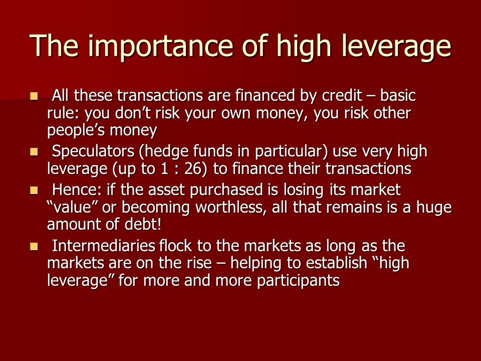The importance of high leverage All these transactions are financed by credit – basic rule: you don't risk your own money, you risk other people's money All these transactions are financed by credit – basic rule: you don't risk your own money, you risk other people's money Speculators (hedge funds in particular) use very high leverage (up to 1 : 26) to finance their transactions Speculators (hedge funds in particular) use very high leverage (up to 1 : 26) to finance their transactions Hence: if the asset purchased is losing its market value or becoming worthless, all that remains is a huge amount of debt.