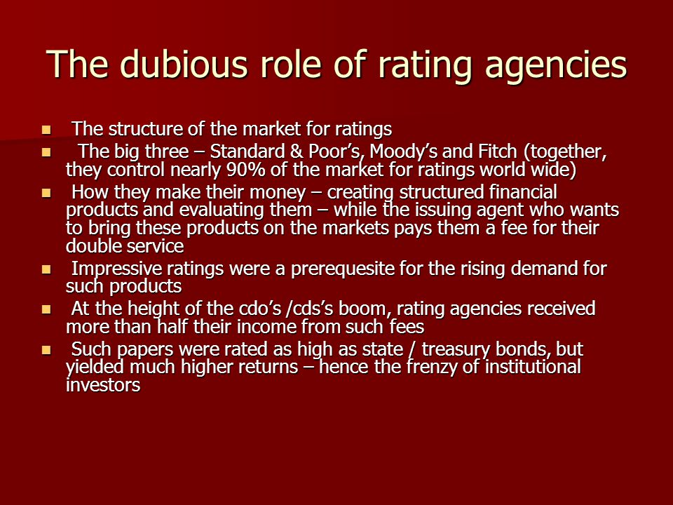 The dubious role of rating agencies The structure of the market for ratings The structure of the market for ratings The big three – Standard & Poor's, Moody's and Fitch (together, they control nearly 90% of the market for ratings world wide) The big three – Standard & Poor's, Moody's and Fitch (together, they control nearly 90% of the market for ratings world wide) How they make their money – creating structured financial products and evaluating them – while the issuing agent who wants to bring these products on the markets pays them a fee for their double service How they make their money – creating structured financial products and evaluating them – while the issuing agent who wants to bring these products on the markets pays them a fee for their double service Impressive ratings were a prerequesite for the rising demand for such products Impressive ratings were a prerequesite for the rising demand for such products At the height of the cdo's /cds's boom, rating agencies received more than half their income from such fees At the height of the cdo's /cds's boom, rating agencies received more than half their income from such fees Such papers were rated as high as state / treasury bonds, but yielded much higher returns – hence the frenzy of institutional investors Such papers were rated as high as state / treasury bonds, but yielded much higher returns – hence the frenzy of institutional investors