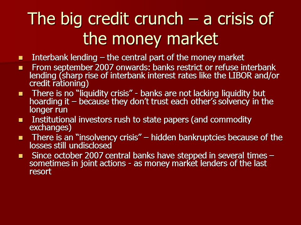 The big credit crunch – a crisis of the money market Interbank lending – the central part of the money market Interbank lending – the central part of the money market From september 2007 onwards: banks restrict or refuse interbank lending (sharp rise of interbank interest rates like the LIBOR and/or credit rationing) From september 2007 onwards: banks restrict or refuse interbank lending (sharp rise of interbank interest rates like the LIBOR and/or credit rationing) There is no liquidity crisis - banks are not lacking liquidity but hoarding it – because they don't trust each other's solvency in the longer run There is no liquidity crisis - banks are not lacking liquidity but hoarding it – because they don't trust each other's solvency in the longer run Institutional investors rush to state papers (and commodity exchanges) Institutional investors rush to state papers (and commodity exchanges) There is an insolvency crisis – hidden bankruptcies because of the losses still undisclosed There is an insolvency crisis – hidden bankruptcies because of the losses still undisclosed Since october 2007 central banks have stepped in several times – sometimes in joint actions - as money market lenders of the last resort Since october 2007 central banks have stepped in several times – sometimes in joint actions - as money market lenders of the last resort