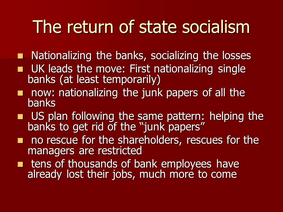 The return of state socialism Nationalizing the banks, socializing the losses Nationalizing the banks, socializing the losses UK leads the move: First nationalizing single banks (at least temporarily) UK leads the move: First nationalizing single banks (at least temporarily) now: nationalizing the junk papers of all the banks now: nationalizing the junk papers of all the banks US plan following the same pattern: helping the banks to get rid of the junk papers US plan following the same pattern: helping the banks to get rid of the junk papers no rescue for the shareholders, rescues for the managers are restricted no rescue for the shareholders, rescues for the managers are restricted tens of thousands of bank employees have already lost their jobs, much more to come tens of thousands of bank employees have already lost their jobs, much more to come