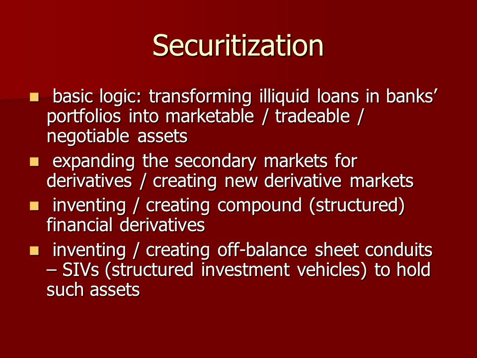 Securitization basic logic: transforming illiquid loans in banks' portfolios into marketable / tradeable / negotiable assets basic logic: transforming illiquid loans in banks' portfolios into marketable / tradeable / negotiable assets expanding the secondary markets for derivatives / creating new derivative markets expanding the secondary markets for derivatives / creating new derivative markets inventing / creating compound (structured) financial derivatives inventing / creating compound (structured) financial derivatives inventing / creating off-balance sheet conduits – SIVs (structured investment vehicles) to hold such assets inventing / creating off-balance sheet conduits – SIVs (structured investment vehicles) to hold such assets