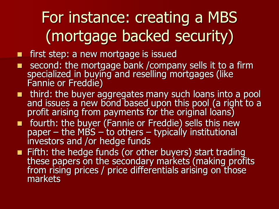 For instance: creating a MBS (mortgage backed security) first step: a new mortgage is issued first step: a new mortgage is issued second: the mortgage bank /company sells it to a firm specialized in buying and reselling mortgages (like Fannie or Freddie) second: the mortgage bank /company sells it to a firm specialized in buying and reselling mortgages (like Fannie or Freddie) third: the buyer aggregates many such loans into a pool and issues a new bond based upon this pool (a right to a profit arising from payments for the original loans) third: the buyer aggregates many such loans into a pool and issues a new bond based upon this pool (a right to a profit arising from payments for the original loans) fourth: the buyer (Fannie or Freddie) sells this new paper – the MBS – to others – typically institutional investors and /or hedge funds fourth: the buyer (Fannie or Freddie) sells this new paper – the MBS – to others – typically institutional investors and /or hedge funds Fifth: the hedge funds (or other buyers) start trading these papers on the secondary markets (making profits from rising prices / price differentials arising on those markets Fifth: the hedge funds (or other buyers) start trading these papers on the secondary markets (making profits from rising prices / price differentials arising on those markets