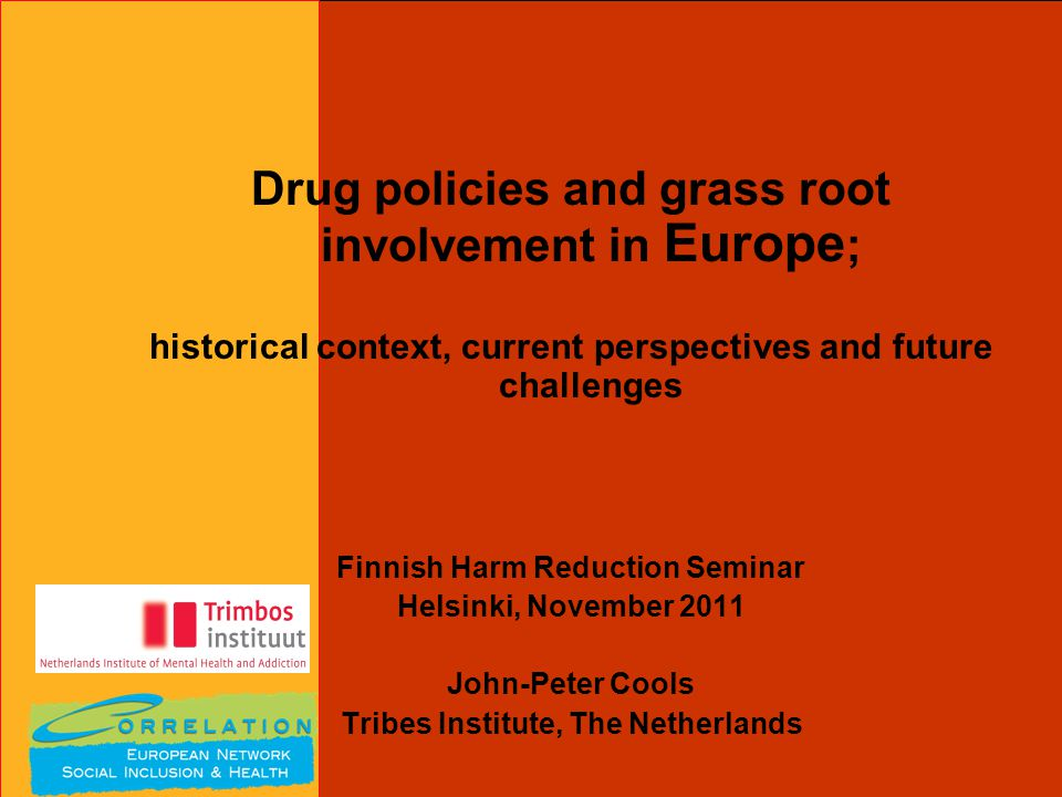 Drug policies and grass root involvement in Europe ; historical context, current perspectives and future challenges Finnish Harm Reduction Seminar Helsinki, November 2011 John-Peter Cools Tribes Institute, The Netherlands