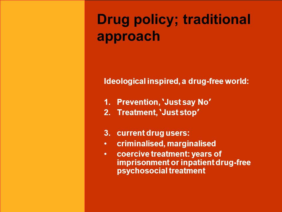 Drug policy; traditional approach Ideological inspired, a drug-free world: 1.Prevention, ' Just say No ' 2.Treatment, ' Just stop ' 3.current drug users: criminalised, marginalised coercive treatment: years of imprisonment or inpatient drug-free psychosocial treatment