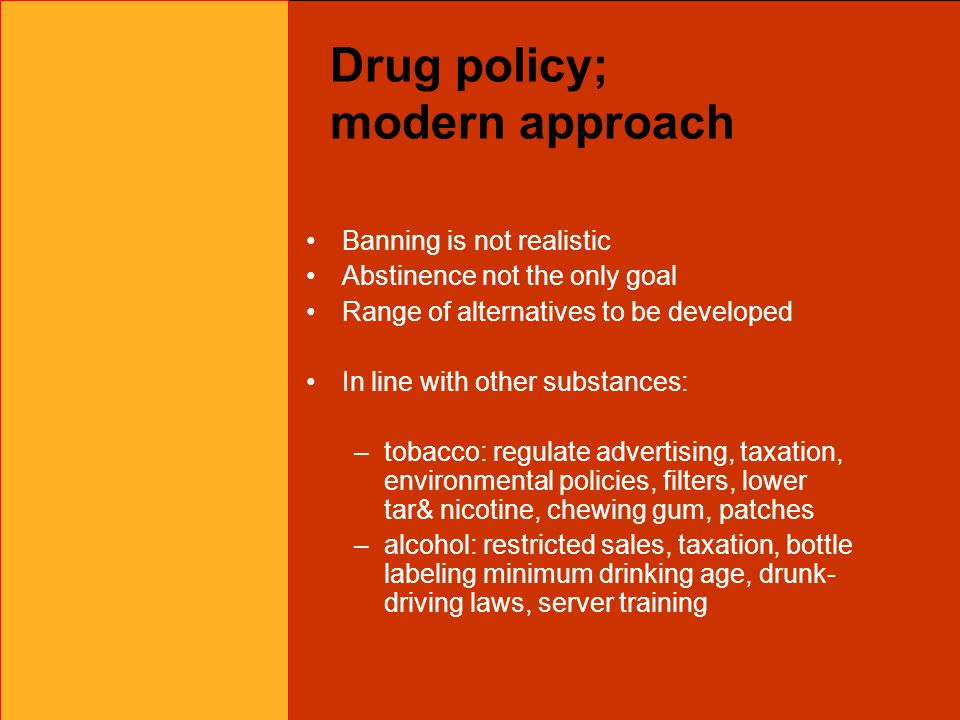 Drug policy; modern approach Banning is not realistic Abstinence not the only goal Range of alternatives to be developed In line with other substances