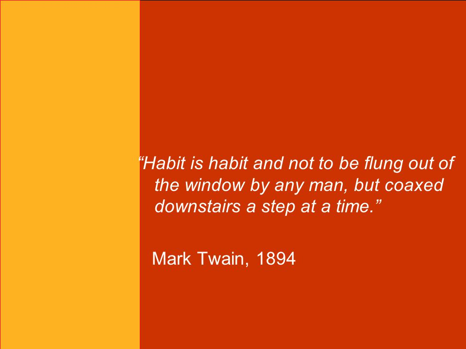 Habit is habit and not to be flung out of the window by any man, but coaxed downstairs a step at a time. Mark Twain, 1894