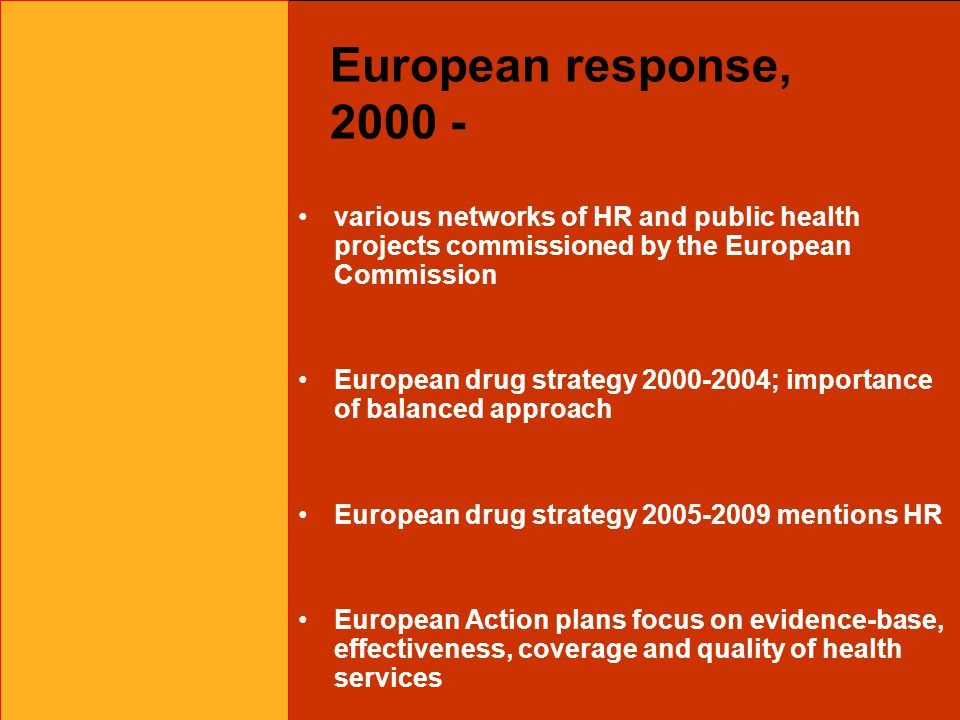 European response, 2000 - various networks of HR and public health projects commissioned by the European Commission European drug strategy 2000-2004; importance of balanced approach European drug strategy 2005-2009 mentions HR European Action plans focus on evidence-base, effectiveness, coverage and quality of health services