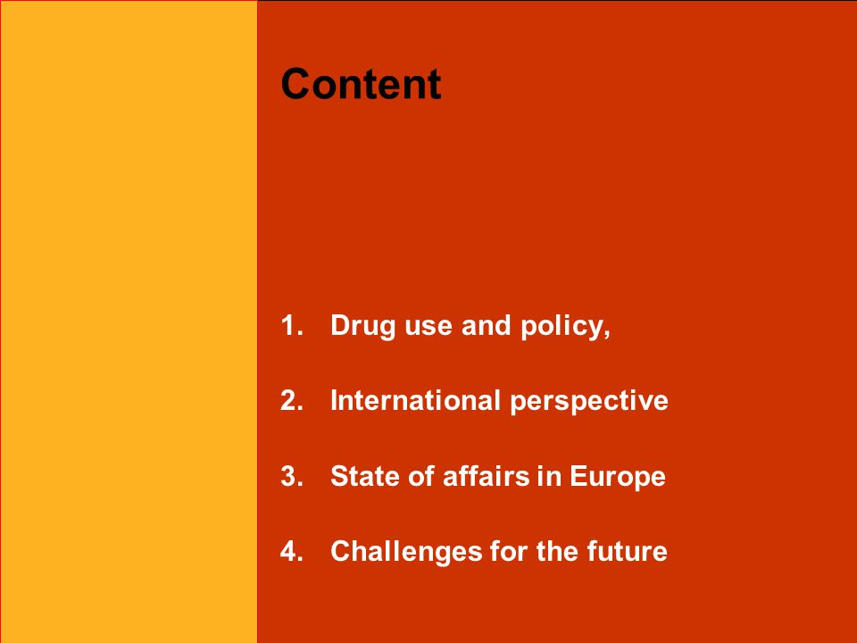 Content 1.Drug use and policy, 2.International perspective 3.State of affairs in Europe 4.Challenges for the future