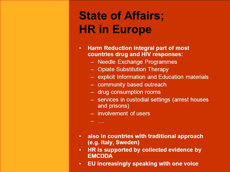 State of Affairs; HR in Europe Harm Reduction integral part of most countries drug and HIV responses: –Needle Exchange Programmes –Opiate Substitution