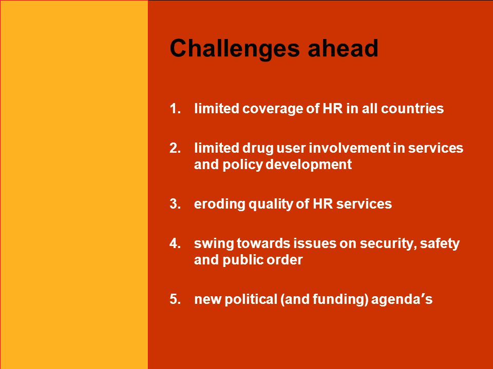 Challenges ahead 1.limited coverage of HR in all countries 2.limited drug user involvement in services and policy development 3.eroding quality of HR services 4.swing towards issues on security, safety and public order 5.new political (and funding) agenda ' s