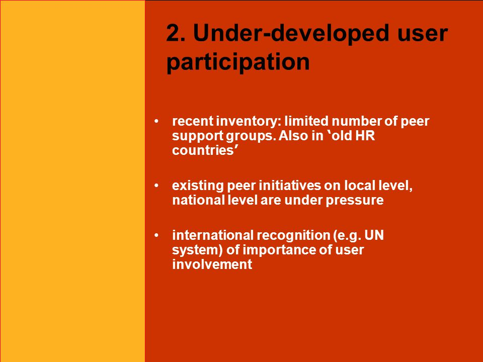 2. Under-developed user participation recent inventory: limited number of peer support groups. Also in ' old HR countries ' existing peer initiatives