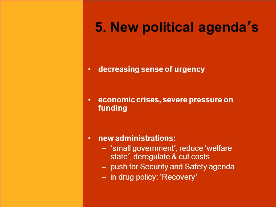5. New political agenda ' s decreasing sense of urgency economic crises, severe pressure on funding new administrations: –' small government ', reduce
