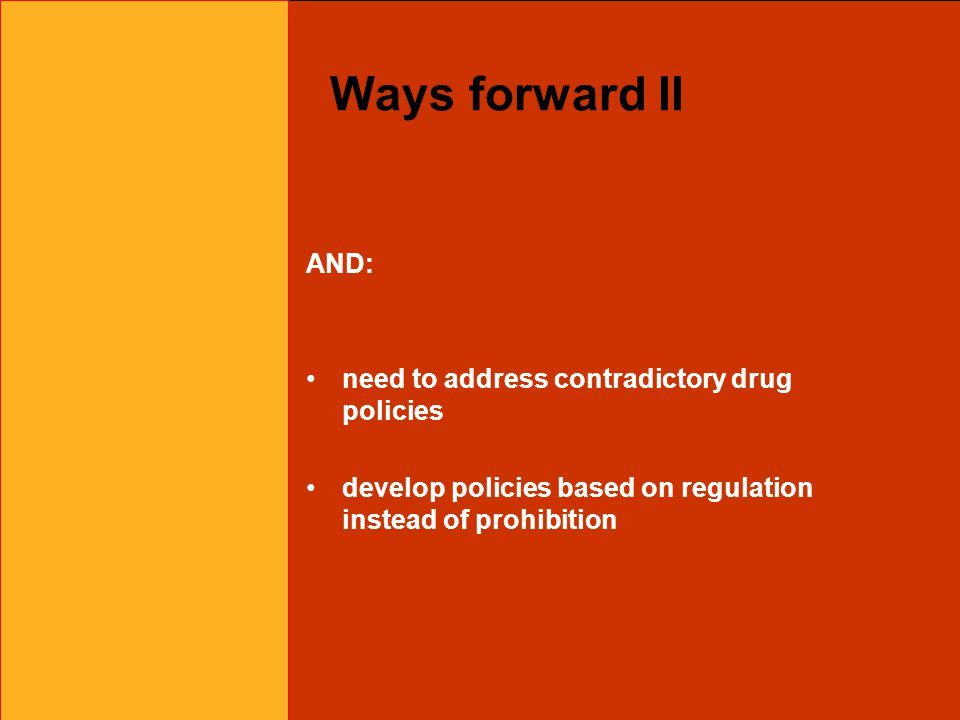 Ways forward II AND: need to address contradictory drug policies develop policies based on regulation instead of prohibition