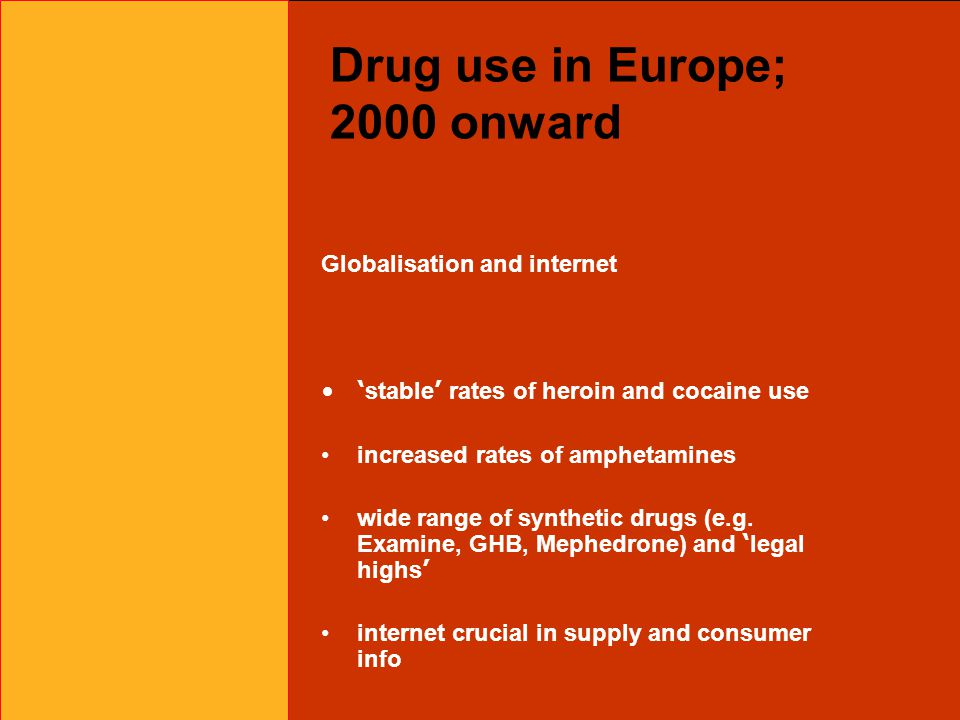 Drug use in Europe; 2000 onward Globalisation and internet ' stable ' rates of heroin and cocaine use increased rates of amphetamines wide range of synthetic drugs (e.g.