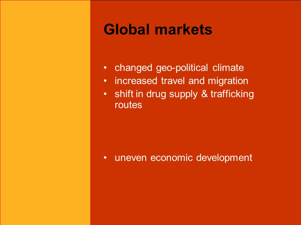 Global markets changed geo-political climate increased travel and migration shift in drug supply & trafficking routes uneven economic development