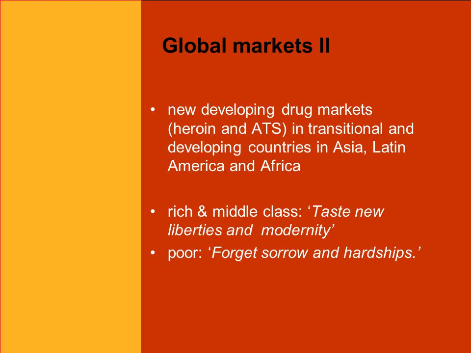 Global markets II new developing drug markets (heroin and ATS) in transitional and developing countries in Asia, Latin America and Africa rich & middle class: 'Taste new liberties and modernity' poor: 'Forget sorrow and hardships.'