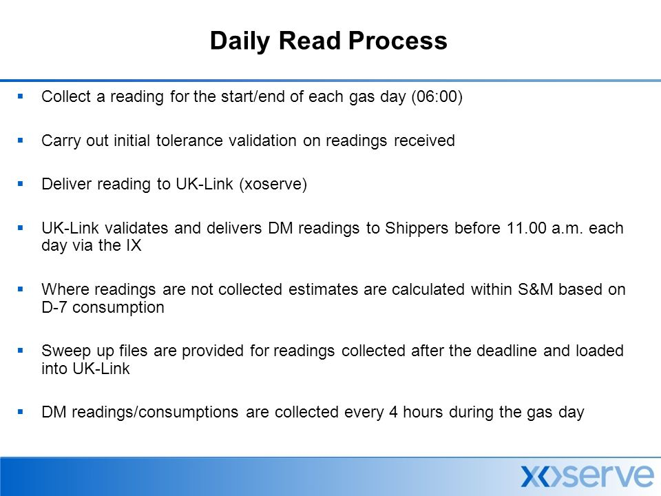 Daily Read Delivery Service National Grid – Network Operations Deliver DM Firm / Interruptible consumption data, separately, every 4 hours, within 1 hour after collection Deliver 7am DM Firm/ Interruptible consumption data, separately at 8am Deliver DM Firm/ Interruptible consumption data, separately, for the previous 24 hours by 10am each day Demand Forecasting - Xoserve Deliver DM, Unique and NDM firm readings, validated by specified routines on D+14 following collection Biannually increase delivery to meet issued schedule Daily Read file - xoserve Deliver 6am readings by 8:30am for onward delivery to shippers by 11am (Liable Process) Deliver daily sweep up files of late readings by 4.30pm Unique Site File - Xoserve Deliver 6am readings for Unique Sites by 10am Unique Site Readings to Gas Shippers Deliver 6am reading, by fax, to gas shippers prior to 11am (Liable Process) Bulletin Board Service Provider Gas Shippers with a facility to access hourly data at four hourly intervals of each gas day