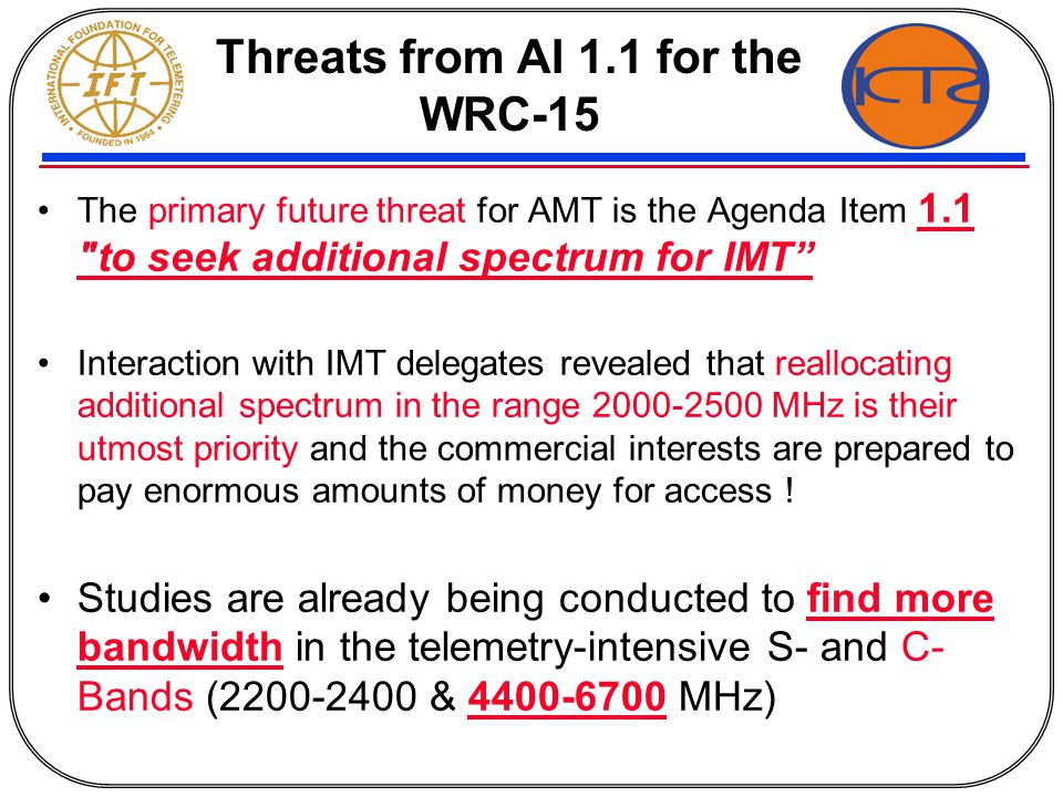 Threats from AI 1.1 for the WRC-15 The primary future threat for AMT is the Agenda Item 1.1 to seek additional spectrum for IMT Interaction with IMT delegates revealed that reallocating additional spectrum in the range 2000-2500 MHz is their utmost priority and the commercial interests are prepared to pay enormous amounts of money for access .