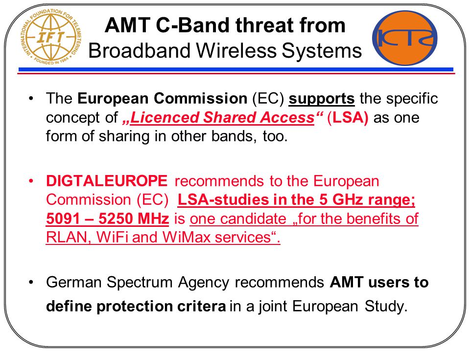"AMT C-Band threat from Broadband Wireless Systems The European Commission (EC) supports the specific concept of ""Licenced Shared Access (LSA) as one form of sharing in other bands, too."