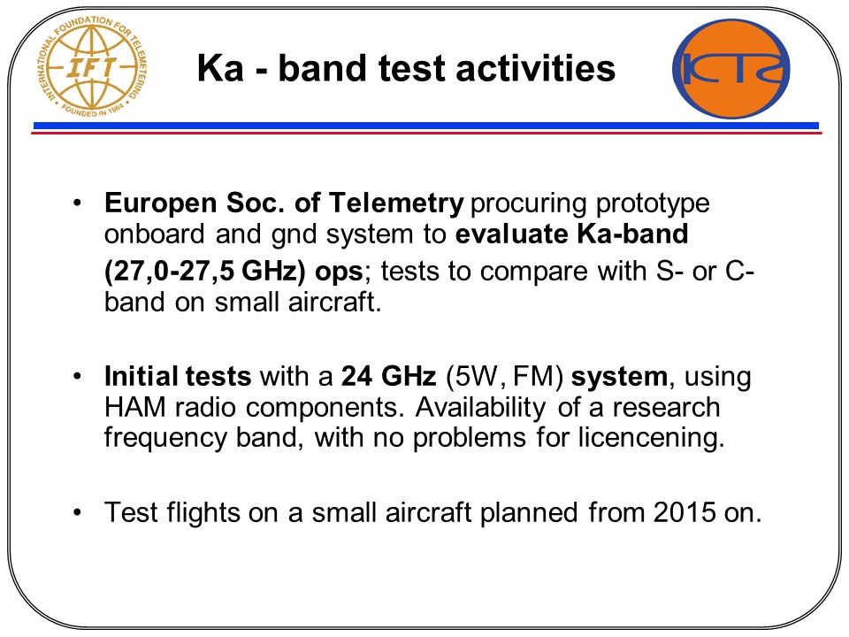 Ka - band test activities Europen Soc. of Telemetry procuring prototype onboard and gnd system to evaluate Ka-band (27,0-27,5 GHz) ops; tests to compa