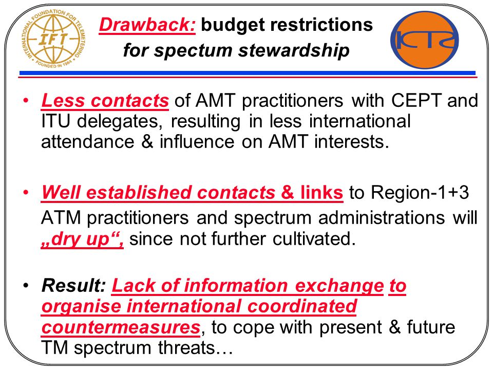 Drawback: budget restrictions for spectum stewardship Less contacts of AMT practitioners with CEPT and ITU delegates, resulting in less international attendance & influence on AMT interests.