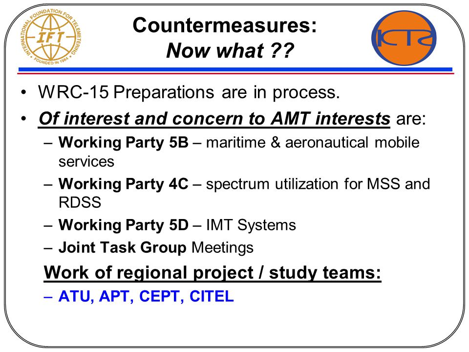 Countermeasures: Now what ?? WRC-15 Preparations are in process. Of interest and concern to AMT interests are: –Working Party 5B – maritime & aeronaut