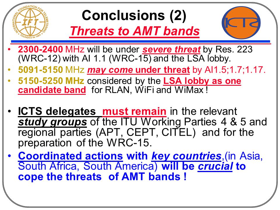 Conclusions (2) Threats to AMT bands 2300-2400 MHz will be under severe threat by Res. 223 (WRC-12) with AI 1.1 (WRC-15) and the LSA lobby. 5091-5150