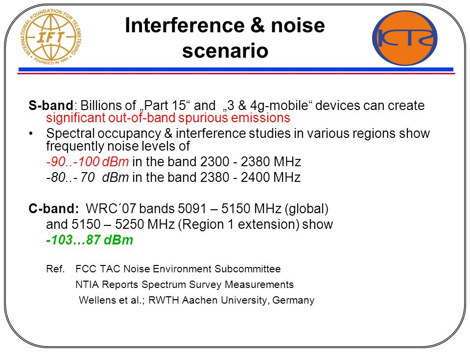 "Interference & noise scenario S-band: Billions of ""Part 15 and ""3 & 4g-mobile devices can create significant out-of-band spurious emissions Spectral occupancy & interference studies in various regions show frequently noise levels of -90..-100 dBm in the band 2300 - 2380 MHz -80..- 70 dBm in the band 2380 - 2400 MHz C-band: WRC´07 bands 5091 – 5150 MHz (global) and 5150 – 5250 MHz (Region 1 extension) show -103…87 dBm Ref."